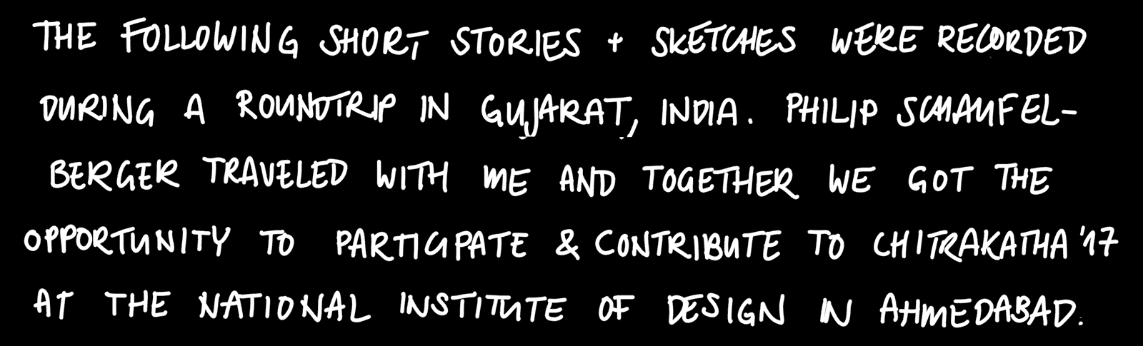 THE FOLLOWING SHORT STORIES + SKETCHES WERE RECORDED DURING A ROUNDTRIP IN GUJARAT, INDIA IN 2017. PHILIP SCHAUFELBERGER TRAVELED WITH ME AND TOGETHER WE GOT THE OPPORTUNITY TO PARTICIPATE & CONTRIBUTE TO CHITRAKATHA 17 AT THE NATIONAL INSTITUTE OF DESIGN IN AHMEDABAD.